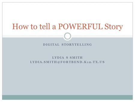 DIGITAL STORYTELLING LYDIA S SMITH How to tell a POWERFUL Story.