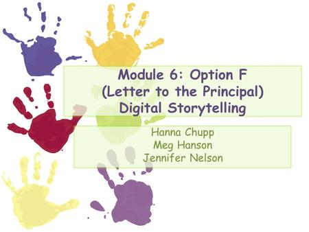 Module 6: Option F (Letter to the Principal) Digital Storytelling Hanna Chupp Meg Hanson Jennifer Nelson.