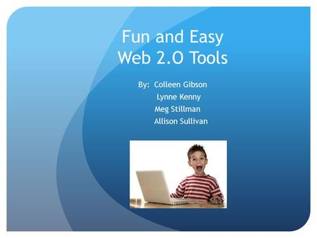 Fun and Easy Web 2.O Tools By: Colleen Gibson Lynne Kenny Meg Stillman Allison Sullivan.
