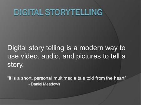 "Digital story telling is a modern way to use video, audio, and pictures to tell a story. ""it is a short, personal multimedia tale told from the heart"""