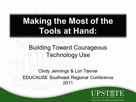 Making the Most of the Tools at Hand: Building Toward Courageous Technology Use Cindy Jennings & Lori Tanner EDUCAUSE Southeast Regional Conference 2011.