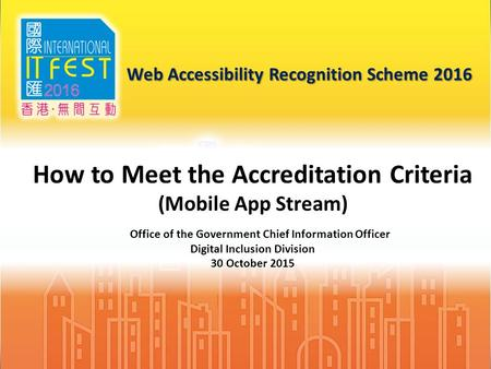 1 Web Accessibility Recognition Scheme 2016 How to Meet the Accreditation Criteria (Mobile App Stream) Office of the Government Chief Information Officer.