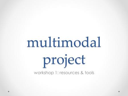 Multimodal project workshop 1: resources & tools.