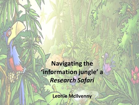 Navigating the 'information jungle' a Research Safari Leonie McIlvenny.