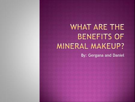 By: Gergana and Daniel.  What are the benefits of using mineral makeup?  What are the main minerals and what are the benefits for your skin?  When.