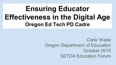 Ensuring Educator Effectiveness in the Digital Age Oregon Ed Tech PD Cadre Carla Wade Oregon Department of Education October 2015 SETDA Education Forum.