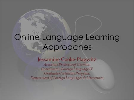 Online Language Learning Approaches Jessamine Cooke-Plagwitz Associate Professor of German; Coordinator, Foreign Language IT Graduate Certificate Program,
