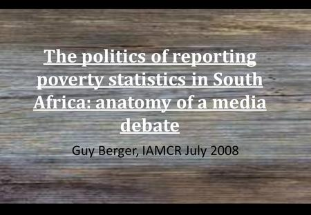 The politics of reporting poverty statistics in South Africa: anatomy of a media debate Guy Berger, IAMCR July 2008.