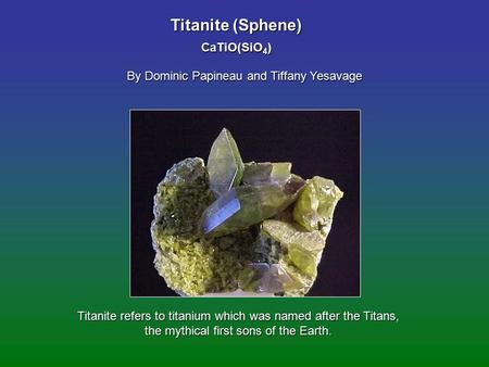 Titanite (Sphene) By Dominic Papineau and Tiffany Yesavage CaTiO(SiO 4 ) Titanite refers to titanium which was named after the Titans, the mythical first.