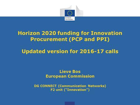 Horizon 2020 funding for Innovation Procurement (PCP and PPI) Updated version for <strong>2016</strong>-17 calls Lieve Bos European Commission DG CONNECT (Communication.