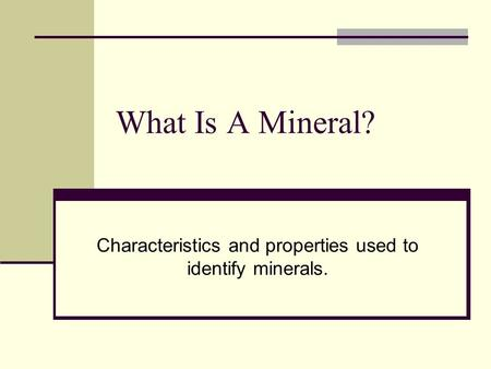 What Is A Mineral? Characteristics and properties used to identify minerals.