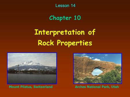 Interpretation of Rock Properties Chapter 10 Mount Pilatus, SwitzerlandArches National Park, Utah Lesson 14.