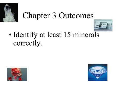 Chapter 3 Outcomes Identify at least 15 minerals correctly.