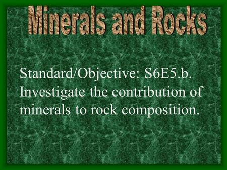 Standard/Objective: S6E5.b. Investigate the contribution of minerals to rock composition..