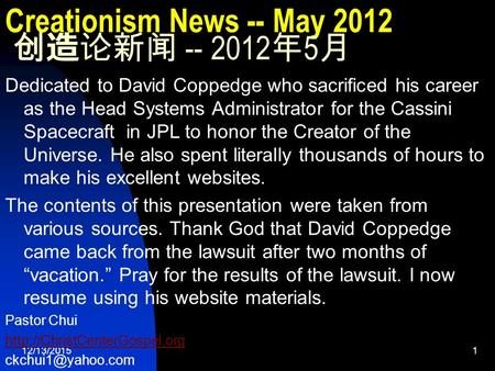 12/13/20151 Creationism News -- May 2012 创造论新闻 -- 2012 年 5 月 Dedicated to David Coppedge who sacrificed his career as the Head Systems Administrator for.