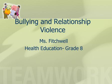 Bullying and Relationship Violence Ms. Fitchwell Health Education- Grade 8.