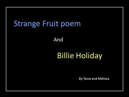 Strange Fruit poem And Billie Holiday By Tessa and Melissa.