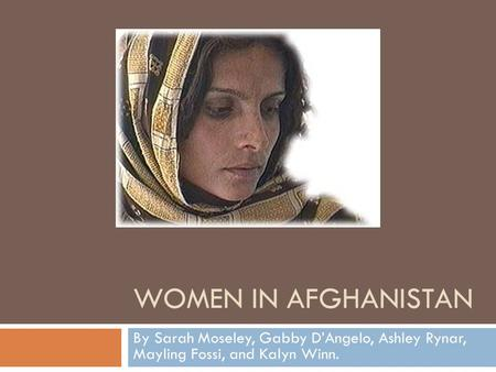 WOMEN IN AFGHANISTAN By Sarah Moseley, Gabby D'Angelo, Ashley Rynar, Mayling Fossi, and Kalyn Winn.