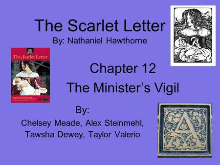 The Scarlet Letter By: Nathaniel Hawthorne By: Chelsey Meade, Alex Steinmehl, Tawsha Dewey, Taylor Valerio Chapter 12 The Minister's Vigil.