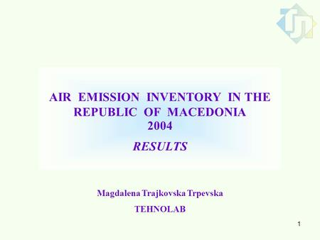 1 AIR EMISSION INVENTORY IN THE REPUBLIC OF MACEDONIA 2004 RESULTS Magdalena Trajkovska Trpevska TEHNOLAB.