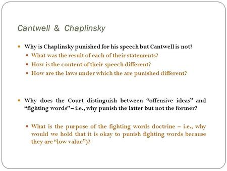 Cantwell & Chaplinsky Why is Chaplinsky punished for his speech but Cantwell is not? What was the result of each of their statements? How is the content.