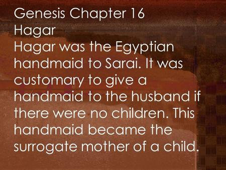 Genesis Chapter 16 Hagar Hagar was the Egyptian handmaid to Sarai. It was customary to give a handmaid to the husband if there were no children. This handmaid.