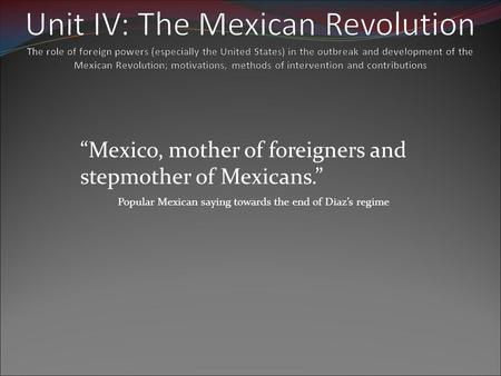 Unit IV: The Mexican Revolution The role of foreign powers (especially the United States) in the outbreak and development of the Mexican Revolution; motivations,