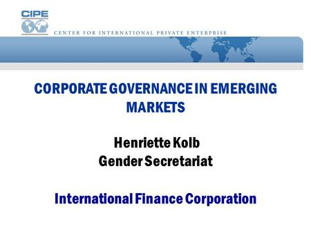 CORPORATE GOVERNANCE IN EMERGING MARKETS Henriette Kolb Gender Secretariat International Finance Corporation.