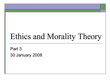 Ethics and Morality Theory Part 3 30 January 2008.