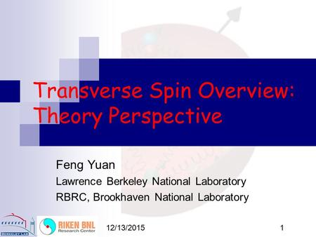 12/13/20151 Transverse Spin Overview: Theory Perspective Feng Yuan Lawrence Berkeley National Laboratory RBRC, Brookhaven National Laboratory.