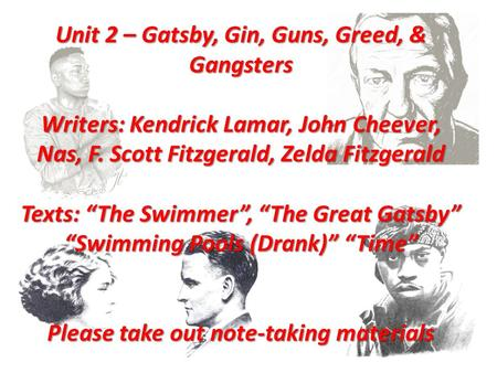 "Unit 2 – Gatsby, Gin, Guns, Greed, & Gangsters Writers: Kendrick Lamar, John Cheever, Nas, F. Scott Fitzgerald, Zelda Fitzgerald Texts: ""The Swimmer"","