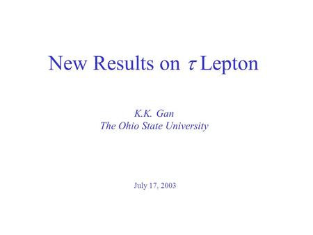K.K. Gan The Ohio State University New Results on  Lepton July 17, 2003.
