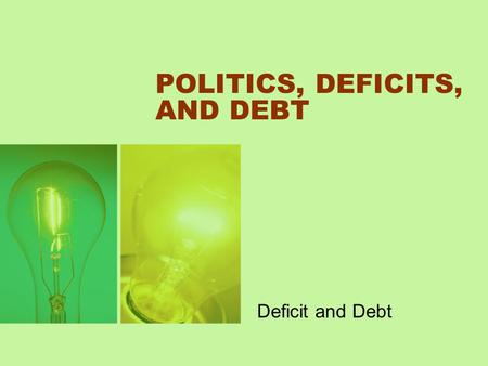 POLITICS, DEFICITS, AND DEBT Deficit and Debt. The Definition of Debt and Assets Debt is accumulated deficits minus accumulated surpluses. Deficits and.
