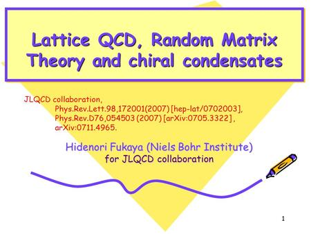 1 Lattice QCD, Random Matrix Theory and chiral condensates JLQCD collaboration, Phys.Rev.Lett.98,172001(2007) [hep-lat/0702003], Phys.Rev.D76,054503 (2007)