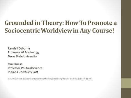 Grounded in Theory: How To Promote a Sociocentric Worldview in Any Course! Randall Osborne Professor of Psychology Texas State University Paul Kriese Professor.