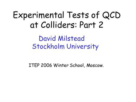 David Milstead – Experimental Tests of QCD ITEP06 Winter School, Moscow Experimental Tests of QCD at Colliders: Part 2 David Milstead Stockholm University.