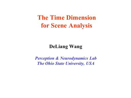 The Time Dimension for Scene Analysis DeLiang Wang Perception & Neurodynamics Lab The Ohio State University, USA.