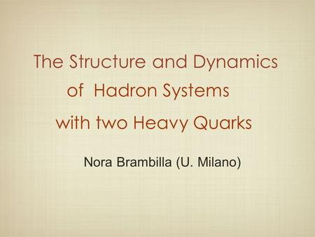 The Structure and Dynamics Nora Brambilla (U. Milano) of Hadron Systems with two Heavy Quarks.