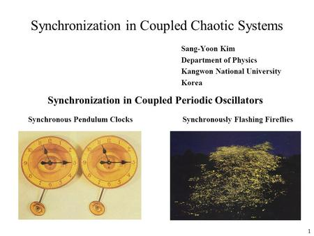 1 Synchronization in Coupled Chaotic Systems Sang-Yoon Kim Department of Physics Kangwon National University Korea Synchronization in Coupled Periodic.