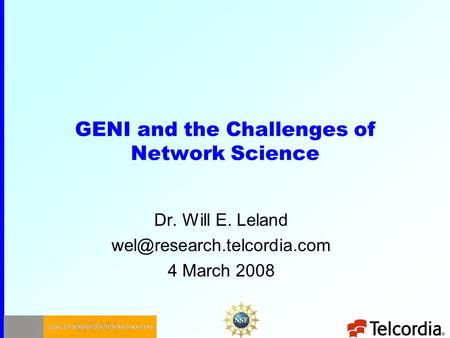 GENI and the Challenges of Network Science Dr. Will E. Leland 4 March 2008.