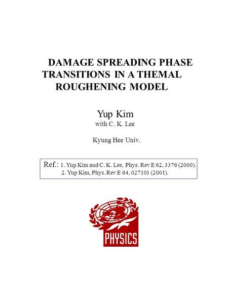 DAMAGE SPREADING PHASE TRANSITIONS IN A THEMAL ROUGHENING MODEL Yup Kim with C. K. Lee Kyung Hee Univ. Ref.: 1. Yup Kim and C. K. Lee, Phys. Rev E 62,