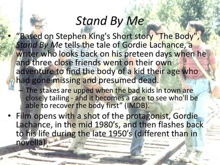 "Stand By Me ""Based on Stephen King's Short story The Body, Stand By Me tells the tale of Gordie Lachance, a writer who looks back on his preteen days."