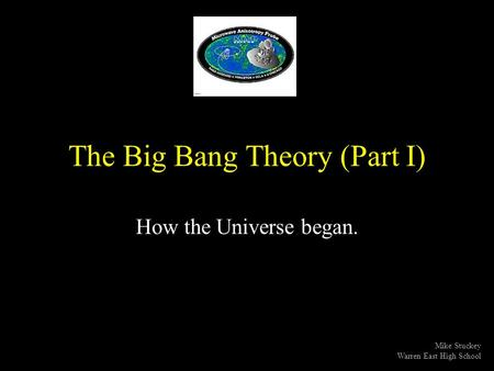 The Big Bang Theory (Part I) How the Universe began. Mike Stuckey Warren East High School.