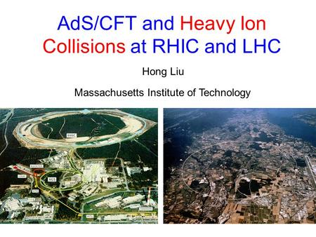 AdS/CFT and Heavy Ion Collisions at RHIC and LHC Hong Liu Massachusetts Institute of Technology.