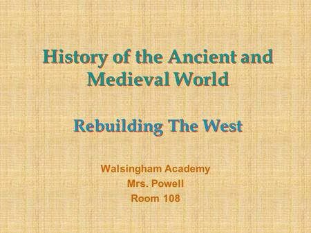 History of the Ancient and Medieval World Rebuilding The West Walsingham Academy Mrs. Powell Room 108.