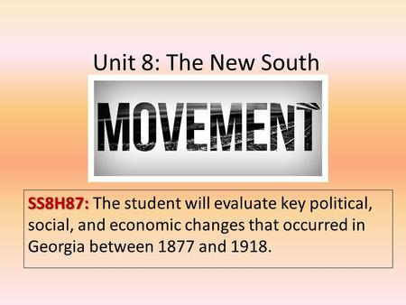 Unit 8: The New South SS8H87: SS8H87: The student will evaluate key political, social, and economic changes that occurred in Georgia between 1877 and 1918.