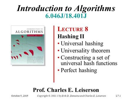 October 5, 2005Copyright © 2001-5 by Erik D. Demaine and Charles E. LeisersonL7.1 Prof. Charles E. Leiserson L ECTURE 8 Hashing II Universal hashing Universality.