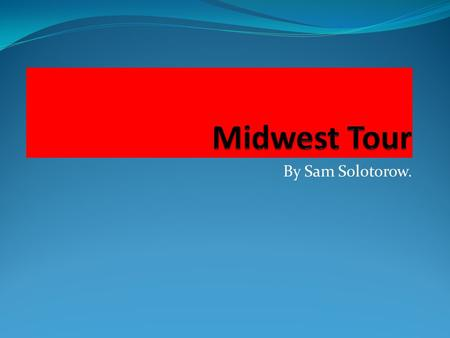 By Sam Solotorow.. 12 States in the Midwest? South Dakota Iowa Wisconsin Michigan Illinois Kansas Ohio North Dakota Minnesota Nebraska Indiana Missouri.