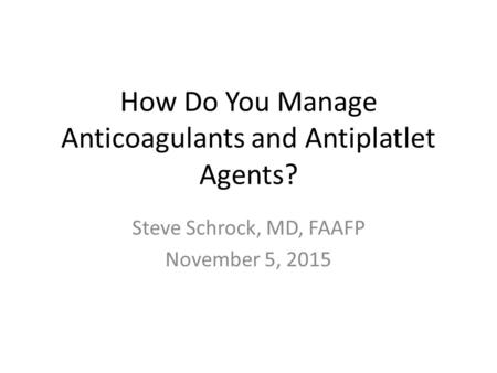 How Do You Manage Anticoagulants and Antiplatlet Agents? Steve Schrock, MD, FAAFP November 5, 2015.