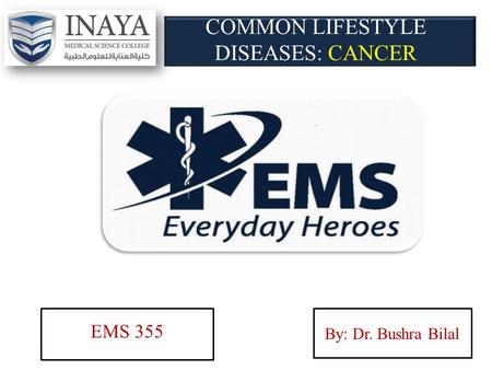 COMMON LIFESTYLE DISEASES: CANCER EMS 355 By: Dr. Bushra Bilal.